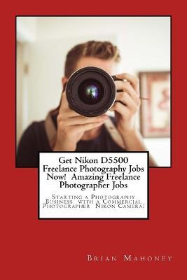 Get Nikon D5500 Freelance Photography Jobs Now! Amazing Freelance Photographer Jobs  Starting a Photography Business with a Commercial Photographer Nikon Camera!