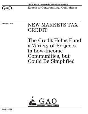 New Markets Tax Credit  The Credit Helps Fund a Variety of Projects in Low-Income Communities, But Could Be Simplified Report to Congressional Committees.