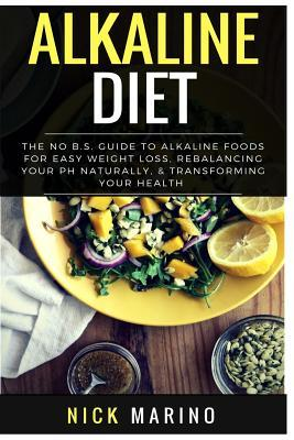 Alkaline Diet : The No B.S. Guide to Alkaline Foods for Easy Weight Loss, Rebalancing Your PH Naturally, & Transforming Your Health - Includes Beginners 31 Day Alkaline Diet Plan