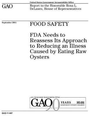 Food safety  FDA needs to reassess its approach to reducing an illness caused by eating raw oysters report to the Honorable Rosa L. DeLauro, House of Representatives.