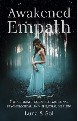 Awakened Empath : The Ultimate Guide to Emotional, Psychological and Spiritual Healing