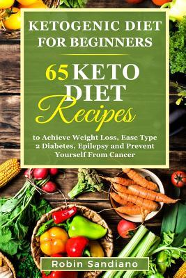 Ketogenic Diet for Beginners : 65 Keto Diet Recipes to Achieve Weight Loss, Ease Type 2 Diabetes, Epilepsy and Prevent Yourself from Cancer – Robin Sandiano