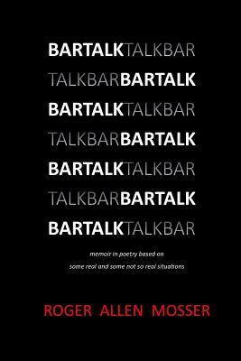 Bartalk : Memoir in Poetry Based on Some Real and Some Not So Real Situations