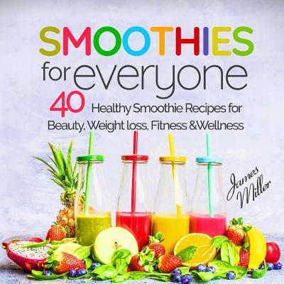 Smoothies for Everyone  40 Healthy Smoothie Recipes for Beauty, Weight Loss, Fitness and Wellness