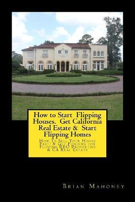 How to Start Flipping Houses. Get California Real Estate & Start Flipping Homes: How to Sell Your House Fast! & Get Funding for Flipping Reo Properties & CA Real Estate