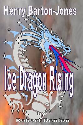Henry Barton-Jones - Ice Dragon Rising  The Creation of the Ice Dragon Power and the First Master.