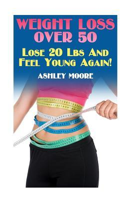 Weight Loss Over 50 : Lose 20 Lbs and Feel Young Again!: (Weight Loss, How to Lose Weight)