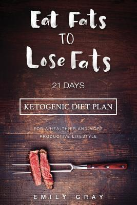 Eat Fats to Lose Fats (Ketogenic Diet) : 21 Days Ketogenic Diet Plan for a Healthier and More Productive Lifestyle (Low Carb Diet, Lchf, Ketogenic Diet)