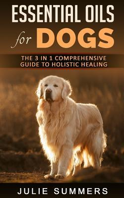 Essential Oils for Dogs: The Complete Guide to Safe and Simple Ways to Use Essential Oils for a Happier, Relaxed and Healthier Dog (Includes Essential Oil Recipes)