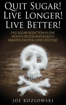Quit Sugar! Live Longer! Live Better! : End Sugar in One Month or Less and Enjoy a Healthy, Exciting New Life Style!