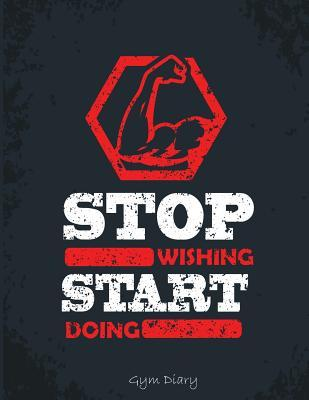 Stop Wishing. Start Doing. : Gym Diary: Encourage Your Workout by Tracking Daily Progress