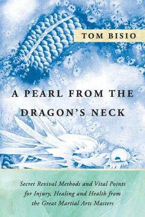 A Pearl from the Dragon's Neck : Secret Revival Methods & Vital Points for Injury, Healing and Health from the Great Martial Arts Masters