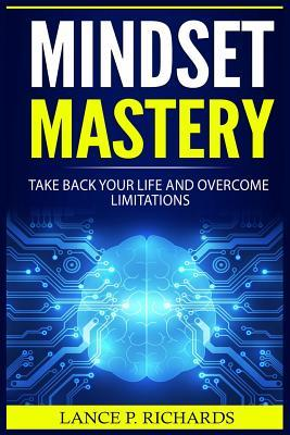 Mindset Mastery : Take Back Your Life and Overcome Limitations (Destroy Negative Energy, Be More Confident, Build Smart Habits) – Lance P Richards