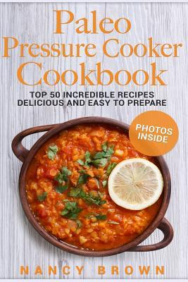 Paleo Pressure Cooker Cookbook Top 50 Incredible Recipes Delicious and Easy to Prepare