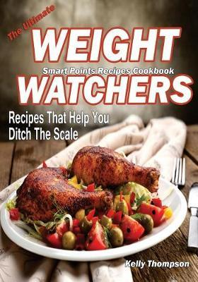 The Ultimate Weight Watchers Smart Points Recipes Cookbook : Recipes That Help You Ditch the Scale – Kelly Thompson