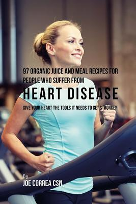 97 Organic Juice and Meal Recipes for People Who Suffer from Heart Disease  Give Your Heart the Tools It Needs to Get Stronger!