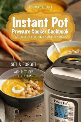 Instant Pot. Pressure Cooker Cookbook. : Fast Recipes for Quick and Tasty Meals. – Thomas Grant