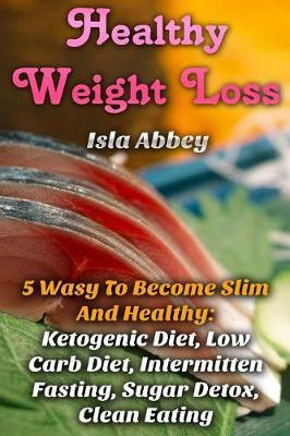 Healthy Weight Loss : 5 Wasy to Become Slim and Healthy: Ketogenic Diet, Low Carb – Isla Abbey