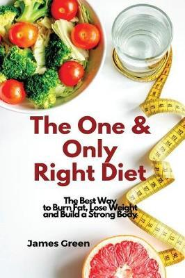 The One & Only Right Diet : The Best Way to Burn Fat, Lose Weight and Build a Strong Body – James Green