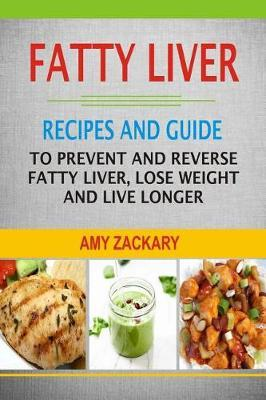 Fatty Liver : Recipes and Guide to Prevent and Reverse Fatty Liver, Lose Weight and Live Longer – Amy Zackary