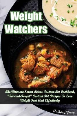 Weight Watchers  The Ultimate Smart Points Instant Pot Cookbook, Set & Forget Instant Pot Recipes to Lose Weight Fast & Effectively
