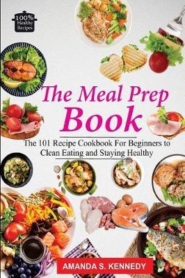The Meal Prep Book : The 101 Recipe Cookbook for Beginners to Clean Eating and Staying Healthy. (Meal Planning, Low Carb Diet, Plan Ahead Meals, Meal Plan)