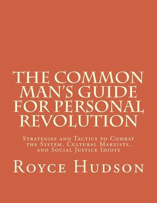 The Common Man's Guide For Personal Revolution  Strategies and Tactics to Combat the System, Cultural Marxists, and Social Justice Idiots