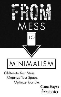 From Mess to Minimalism  Obliterate Your Mess. Organize Your Space. Optimize Your Life.