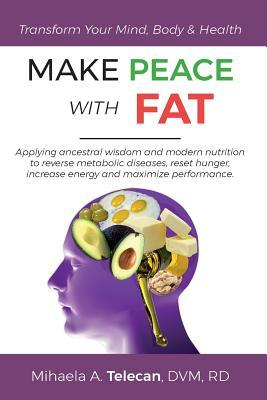Make Peace with Fat : Applying Ancestral Wisdom and Modern Nutrition to Reverse Metabolic Diseases, Reset Hunger, Increase Energy and Maximize Performance – Mihaela a Telecan