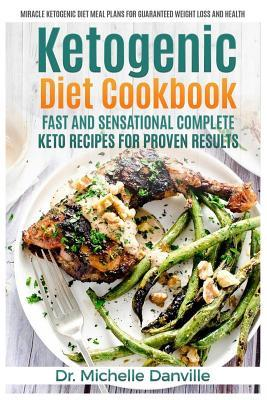 Ketogenic Diet Cookbook : Fast and Sensational Complete Keto Recipes for Proven Results: Miracle Ketogenic Diet Meal Plans for Guaranteed Weight Loss and Health