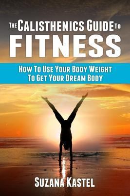 The Calisthenics Guide to Fitness : How to Use Your Body Weight to Get Your Dream Body