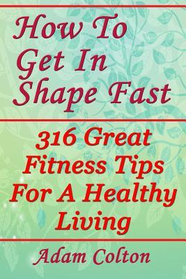 How to Get in Shape Fast : 316 Great Fitness Tips for a Healthy Living – Adam Colton