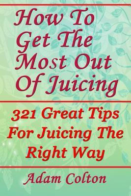 How to Get the Most Out of Juicing : 321 Great Tips for Juicing the Right Way