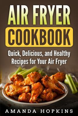 Air Fryer Cookbook : Quick, Delicious, and Healthy Recipes for Your Air Fryer