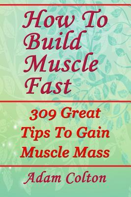 How to Build Bigger Muscles Fast : 309 Great Tips to Gain Muscle Mass – Adam Colton