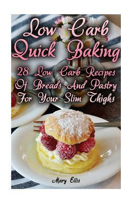 Low Carb Quick Baking : 28 Low Carb Recipes of Breads and Pastry for Your Slim Thighs: (Low Carbohydrate, High Protein, Low Carbohydrate Foods, Low Carb, Low Carb Cookbook, Low Carb Recipes)