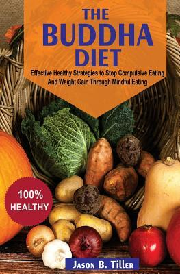 The Buddha Diet : Effective Healthy Strategies to Stop Compulsive Eating and Weight Gain Through Mindful Eating