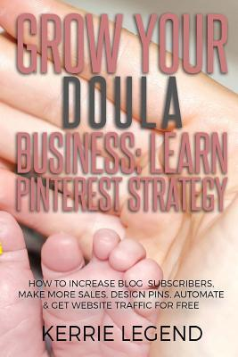 Grow Your Doula Business : Learn Pinterest Strategy: How to Increase Blog Subscribers, Make More Sales, Design Pins, Automate & Get Website Traffic for Free