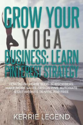 Grow Your Yoga Business : Learn Pinterest Strategy: How to Increase Blog Subscribers, Make More Sales, Design Pins, Automate & Get Website Traffic for Free