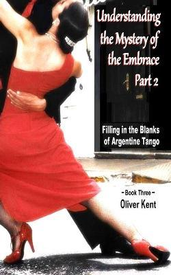 Understanding the Mystery of the Embrace Part 2  Filling in the Blanks of Argentine Tango Book 3