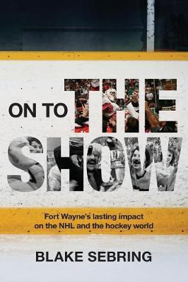 On to the Show  Fort Wayne's Lasting Impact on the NHL and the Hockey World