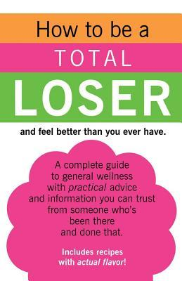 How to Be a Total Loser and Feel Better Than You Ever Have.