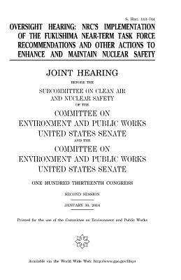 Oversight hearing : nrc's implementation of the fukushima near-term task force recommendations and other actions to enhance and maintain nuclear safety: joint hearing before the subcommittee on clean air and nuclear safety of the committee on environ by Professor United States Congress