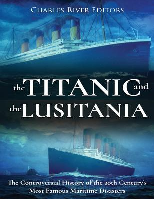 The Titanic and the Lusitania : The Controversial History of the 20th Century's Most Famous Maritime Disasters