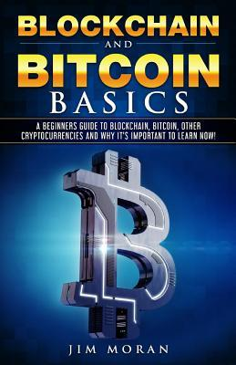 Blockchain and Bitcoin Basics  A Beginners Guide to Blockchain, Bitcoin, Other Cryptocurrencies and Why It's Important to Learn Now!