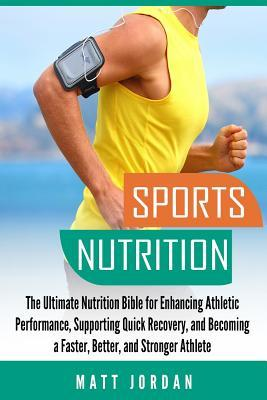 Sports Nutrition : The Ultimate Nutrition Bible for Enhancing Athletic Performance, Supporting Quick Recovery, and Becoming a Faster, Better, and Stronger Athlete