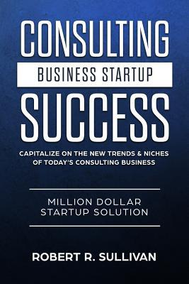 Consulting Business Startup Success  Capitalize on the New Trends & Niches of Today's Consulting Business - Million Dollar Startup Solution