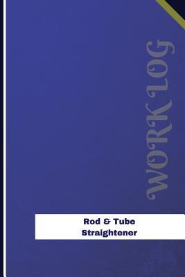 Rod & Tube Straightener Work Log  Work Journal, Work Diary, Log - 126 Pages, 6 X 9 Inches