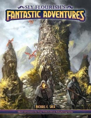 Sly Flourish's Fantastic Adventures for 5e  Ten Short Adventures for Your Fifth Edition Fantasy Roleplaying Game.