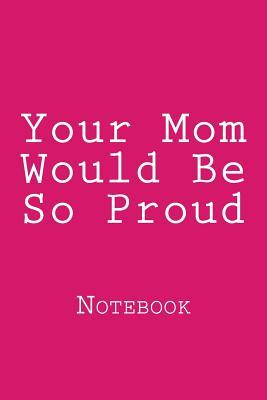 Your Mom Would Be So Proud  Notebook